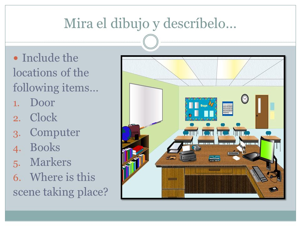 Mira el dibujo y descríbelo… Include the locations of the following items… 1. Door 2. Clock 3. Computer 4. Books 5. Markers 6. Where is this scene tak