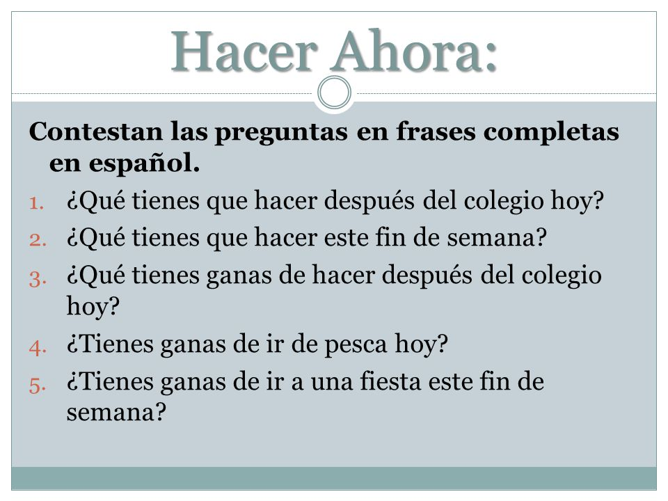 Hacer Ahora: Contestan las preguntas en frases completas en español. 1. ¿Qué tienes que hacer después del colegio hoy? 2. ¿Qué tienes que hacer este f