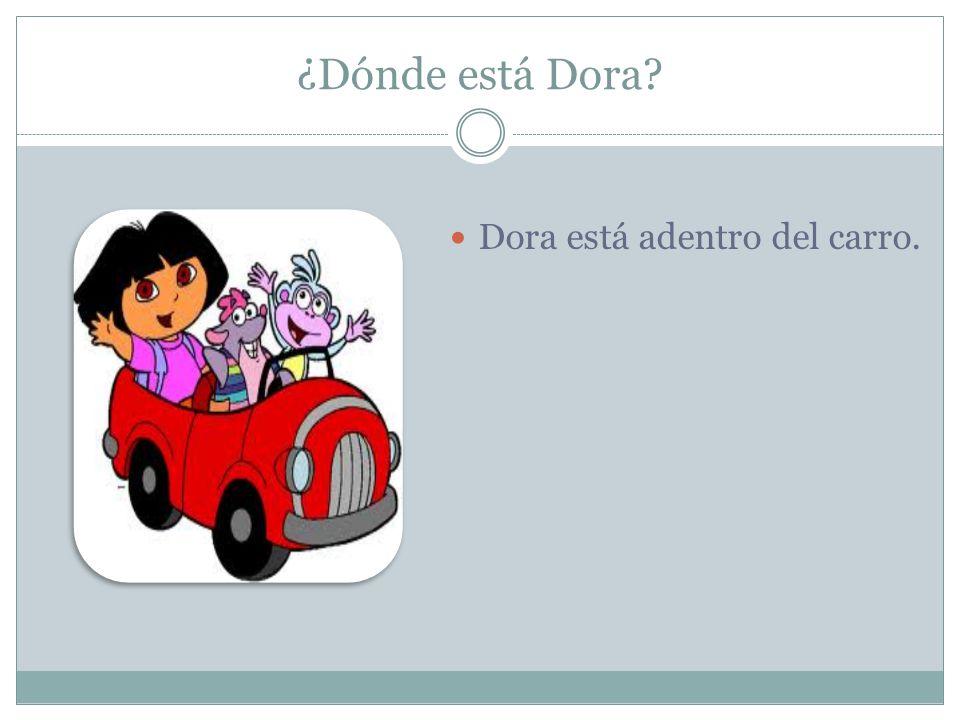 ¿Dónde está Dora? Dora está adentro del carro.