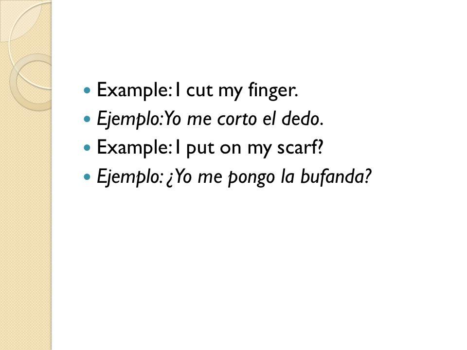 Example: I cut my finger. Ejemplo: Yo me corto el dedo. Example: I put on my scarf? Ejemplo: ¿Yo me pongo la bufanda?