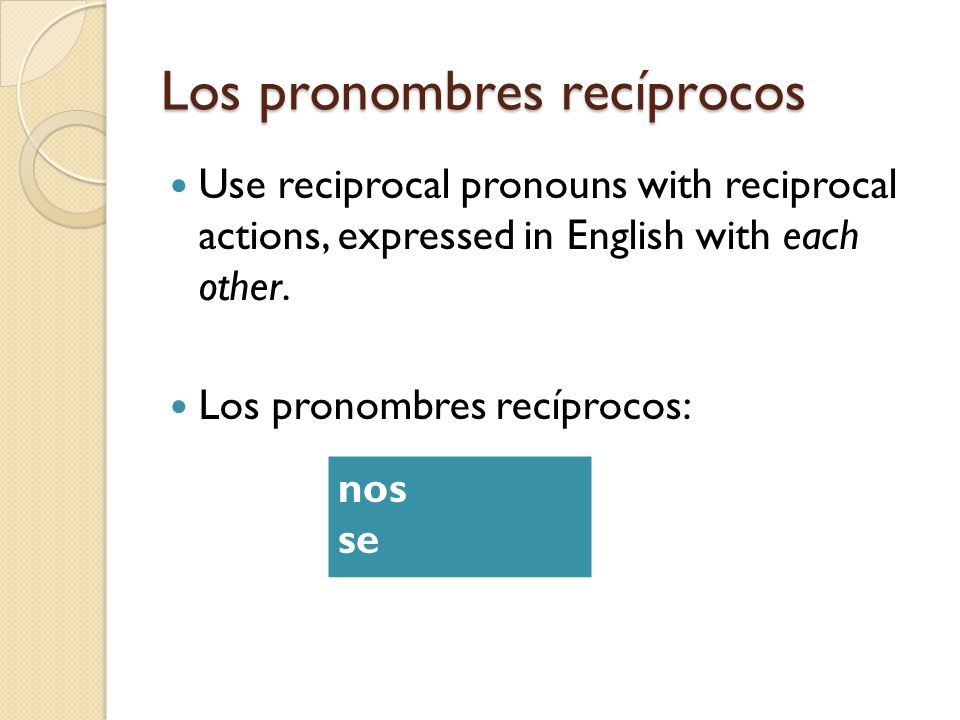 Los pronombres recíprocos Use reciprocal pronouns with reciprocal actions, expressed in English with each other. Los pronombres recíprocos: nos se