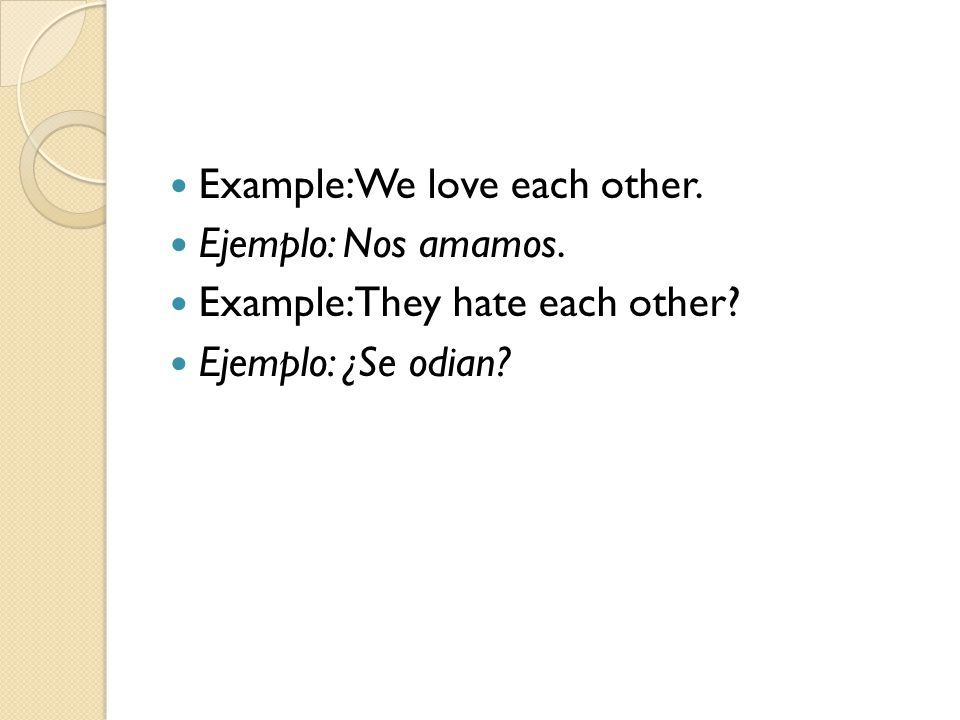 Example: We love each other. Ejemplo: Nos amamos. Example: They hate each other? Ejemplo: ¿Se odian?