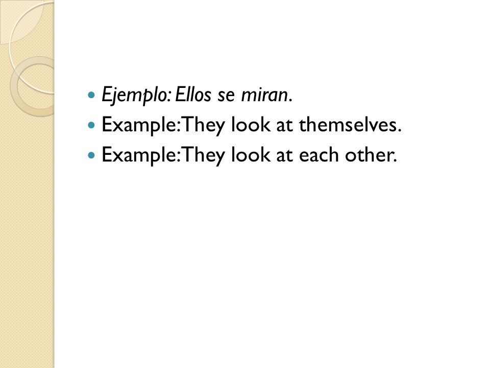 Ejemplo: Ellos se miran. Example: They look at themselves. Example: They look at each other.