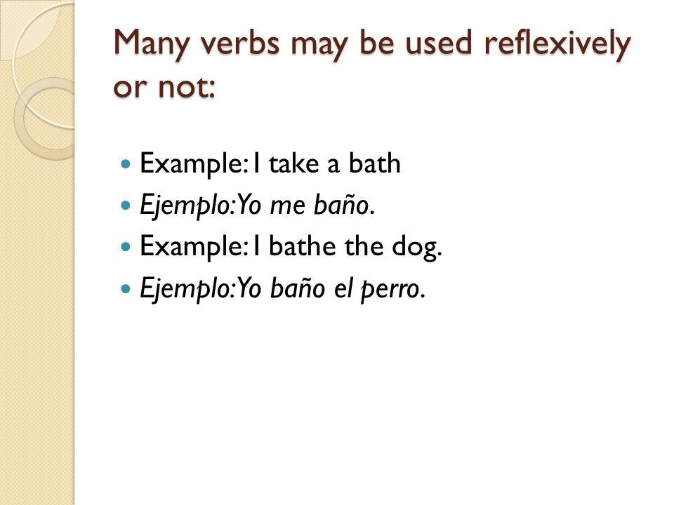Many verbs may be used reflexively or not: Example: I take a bath Ejemplo: Yo me baño. Example: I bathe the dog. Ejemplo: Yo baño el perro.