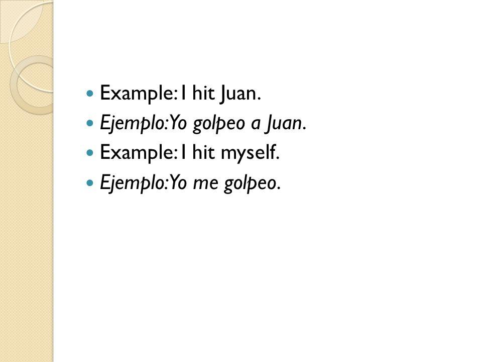 Example: I hit Juan. Ejemplo: Yo golpeo a Juan. Example: I hit myself. Ejemplo: Yo me golpeo.