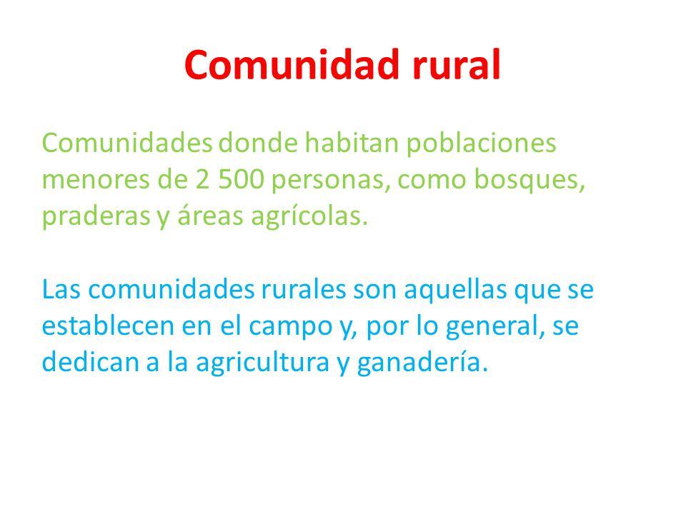 Comunidad rural Comunidades donde habitan poblaciones menores de 2 500 personas, como bosques, praderas y áreas agrícolas. Las comunidades rurales son