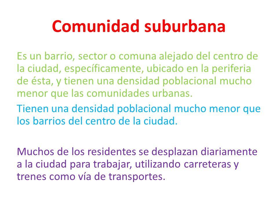 Comunidad suburbana Es un barrio, sector o comuna alejado del centro de la ciudad, específicamente, ubicado en la periferia de ésta, y tienen una dens