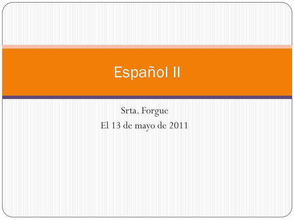 Srta. Forgue El 13 de mayo de 2011 Español II