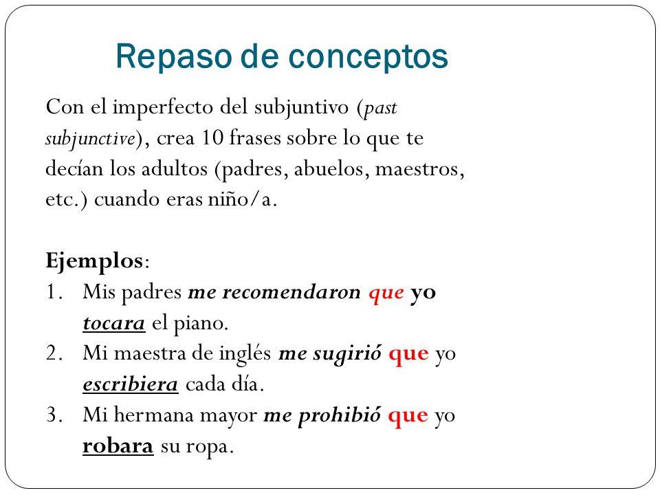 Repaso de conceptos Con el imperfecto del subjuntivo (past subjunctive), crea 10 frases sobre lo que te decían los adultos (padres, abuelos, maestros, etc.) cuando eras niño/a.