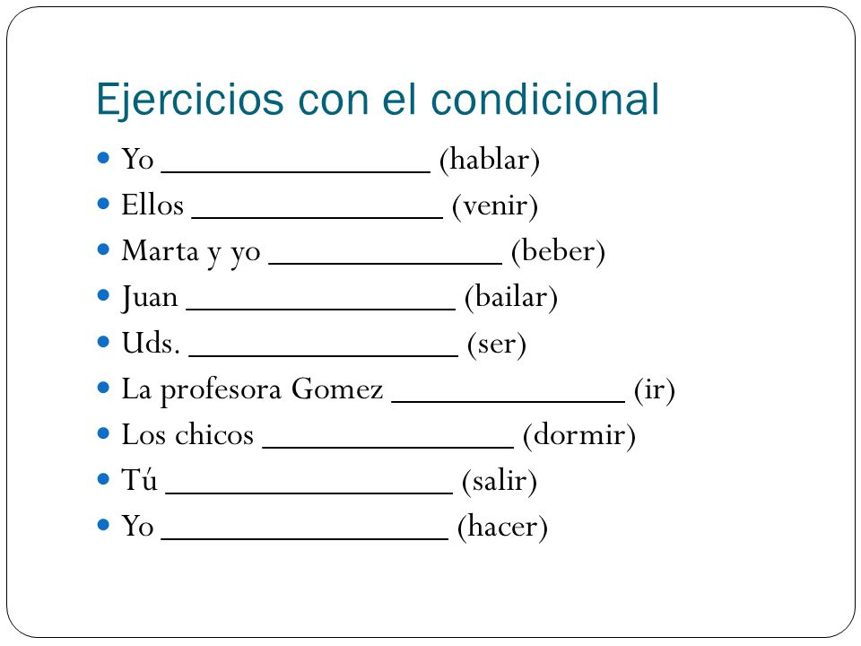 Ejercicios con el condicional Yo _______________ (hablar) Ellos ______________ (venir) Marta y yo _____________ (beber) Juan _______________ (bailar) Uds.