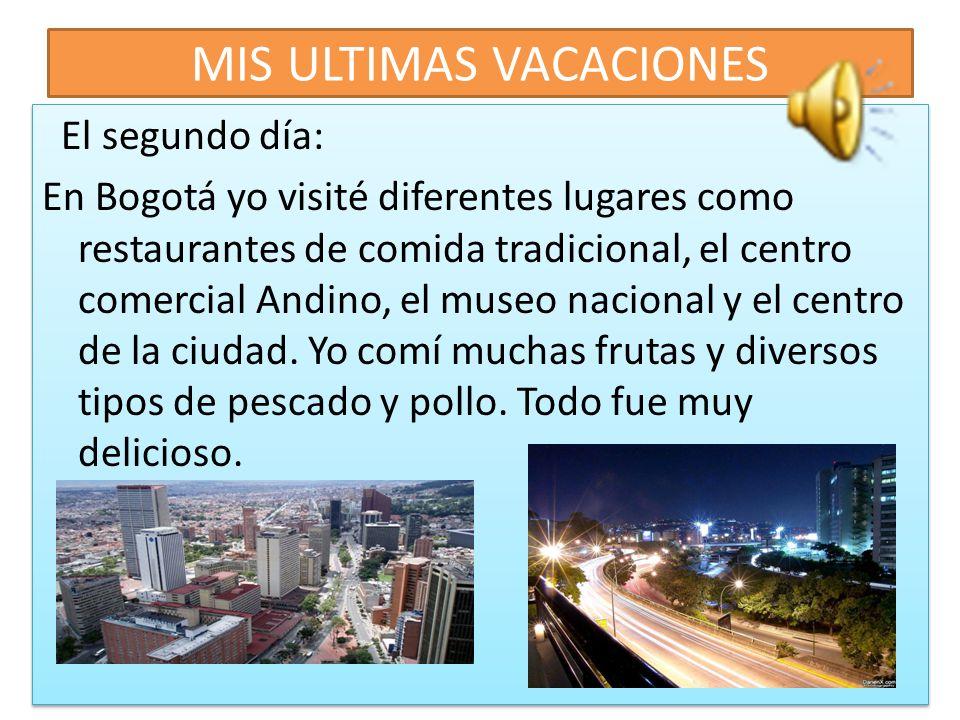 MIS ULTIMAS VACACIONES El primer día: Cuando llegué a Bogotá, mi familia y mis amigos estuvieron en el aeropuerto. En seguida, fuimos a la casa. Yo es