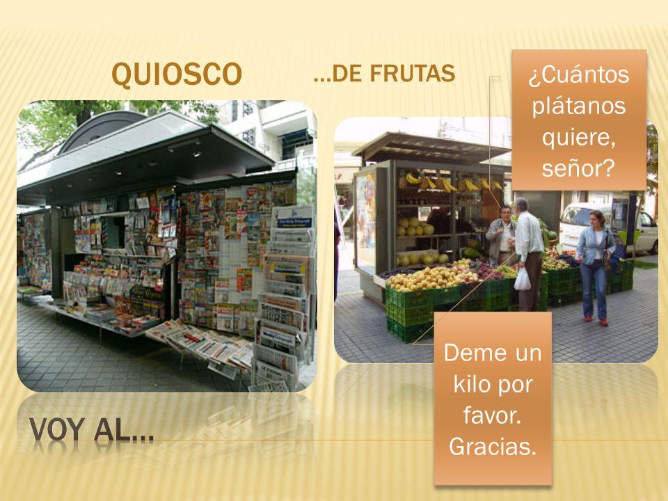 QUIOSCO …DE FRUTAS ¿Cuántos plátanos quiere, señor? Deme un kilo por favor. Gracias.