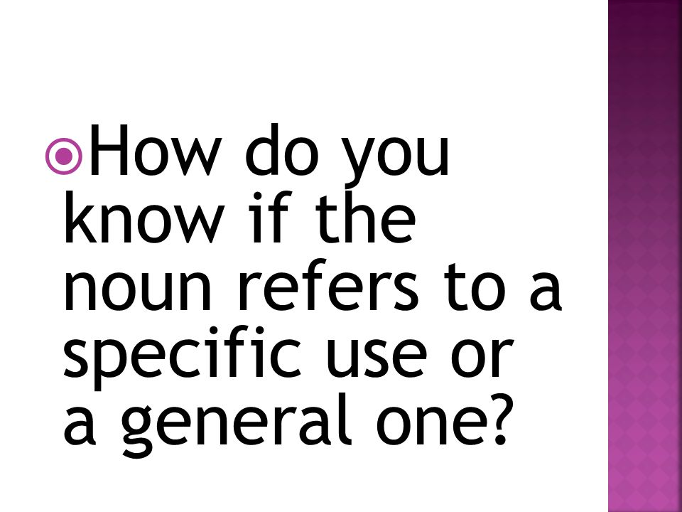 How do you know if the noun refers to a specific use or a general one?