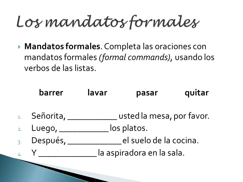 Mandatos formales. Completa las oraciones con mandatos formales (formal commands), usando los verbos de las listas. barrer lavar pasar quitar 1. Señor