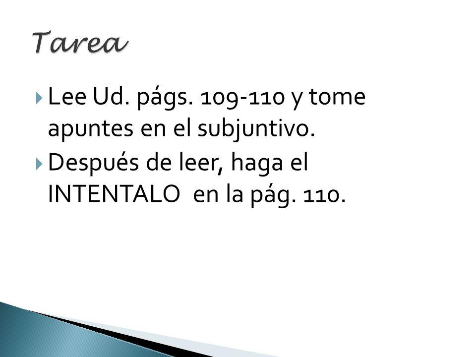 Lee Ud. págs. 109-110 y tome apuntes en el subjuntivo. Después de leer, haga el INTENTALO en la pág. 110.