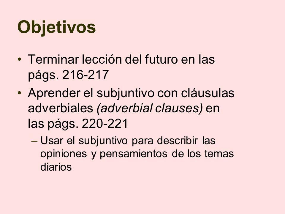 Objetivos Terminar lección del futuro en las págs. 216-217 Aprender el subjuntivo con cláusulas adverbiales (adverbial clauses) en las págs. 220-221 –