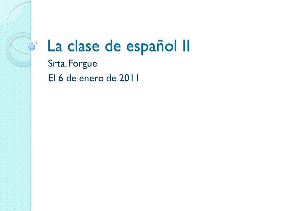 La clase de español II Srta. Forgue El 6 de enero de 2011