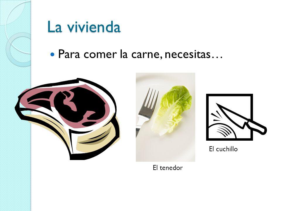 La vivienda Para comer la carne, necesitas… El tenedor El cuchillo