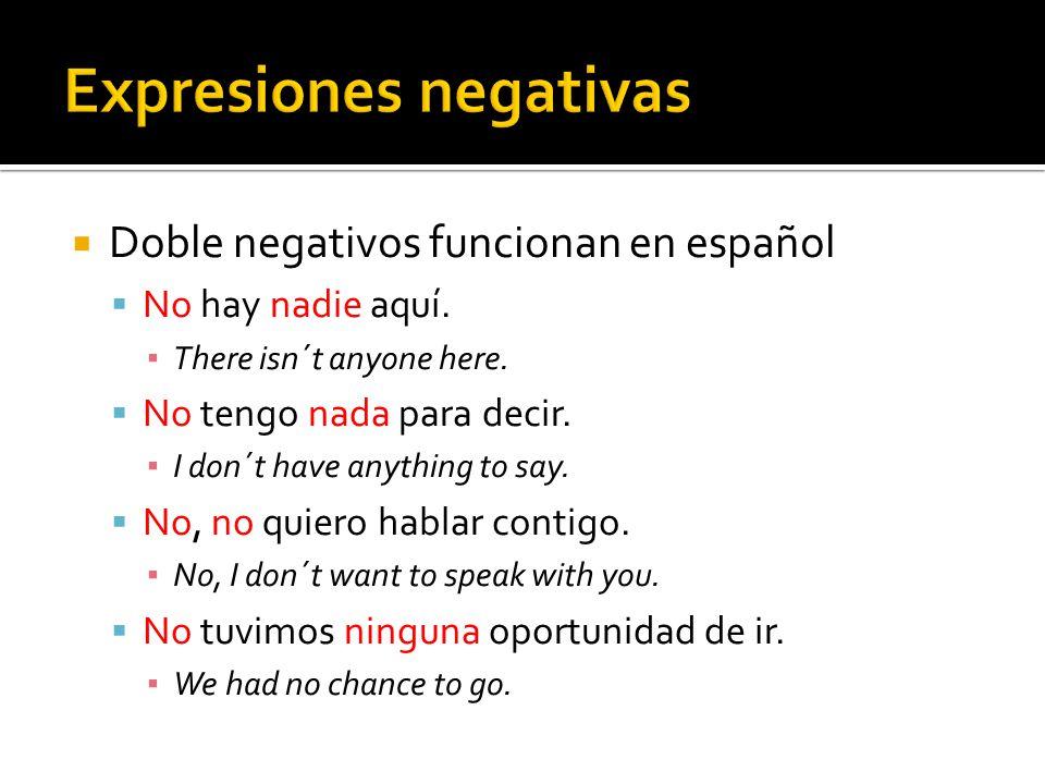 Siguen la forma: no + [verbo] + [palabra negativa] Cuando la palabra negativa está enfrente del verbo, no necesita no Ejemplos: No lo extraño nunca.