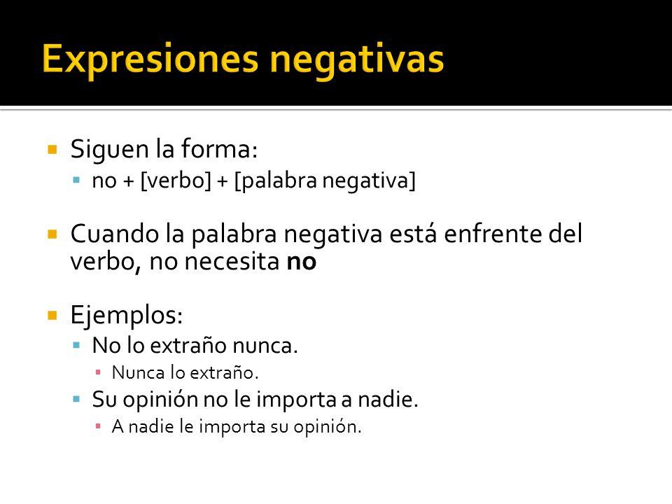 Siguen la forma: no + [verbo] + [palabra negativa] Cuando la palabra negativa está enfrente del verbo, no necesita no Ejemplos: No lo extraño nunca. N