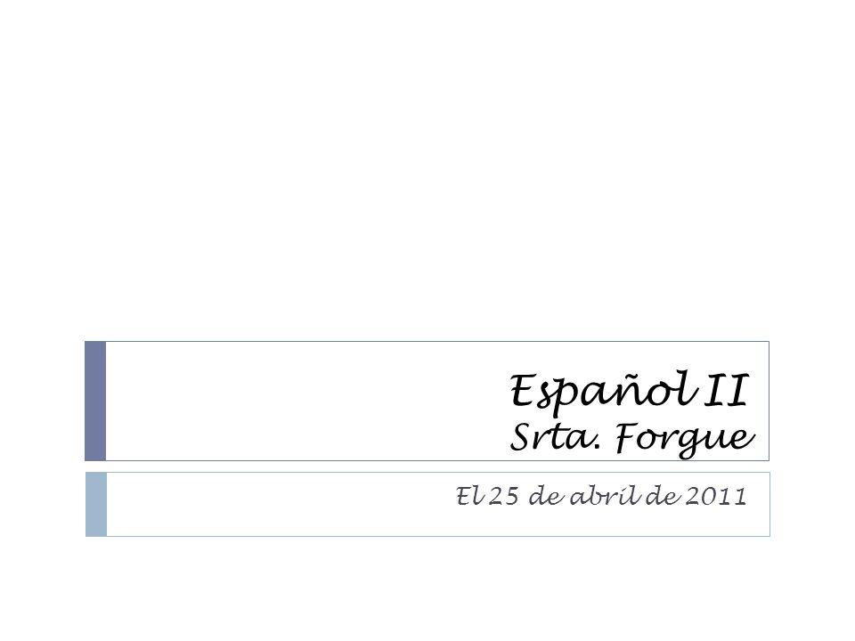 Español II Srta. Forgue El 25 de abril de 2011