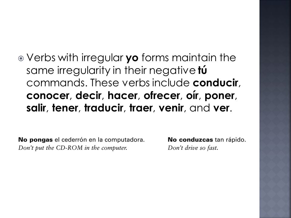 Verbs with irregular yo forms maintain the same irregularity in their negative tú commands. These verbs include conducir, conocer, decir, hacer, ofrec