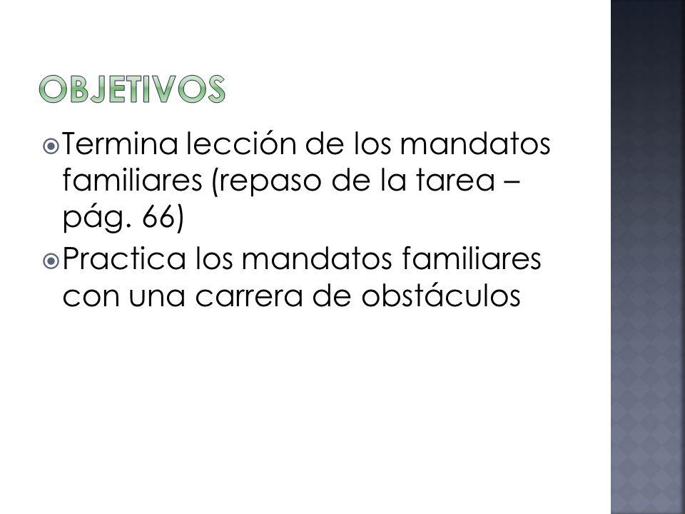 Termina lección de los mandatos familiares (repaso de la tarea – pág. 66) Practica los mandatos familiares con una carrera de obstáculos