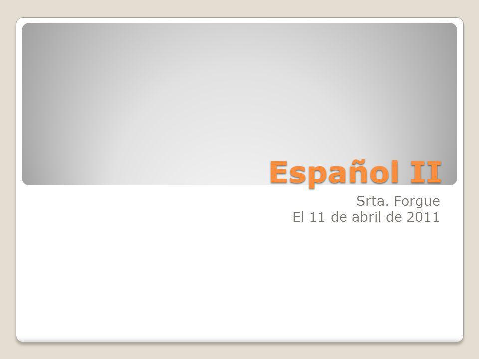 Español II Srta. Forgue El 11 de abril de 2011