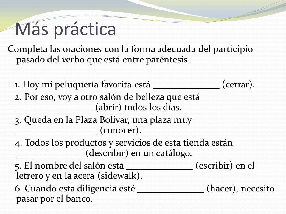 Más práctica Completa las oraciones con la forma adecuada del participio pasado del verbo que está entre paréntesis. 1. Hoy mi peluquería favorita est