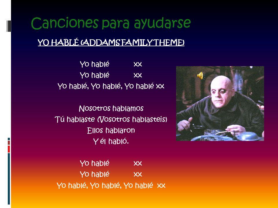 Canciones para ayudarse YO HABLÉ (ADDAMS FAMILY THEME) Yo habléxx Yo hablé, Yo hablé, Yo hablé xx Nosotros hablamos Tú hablaste (Vosotros hablasteis)