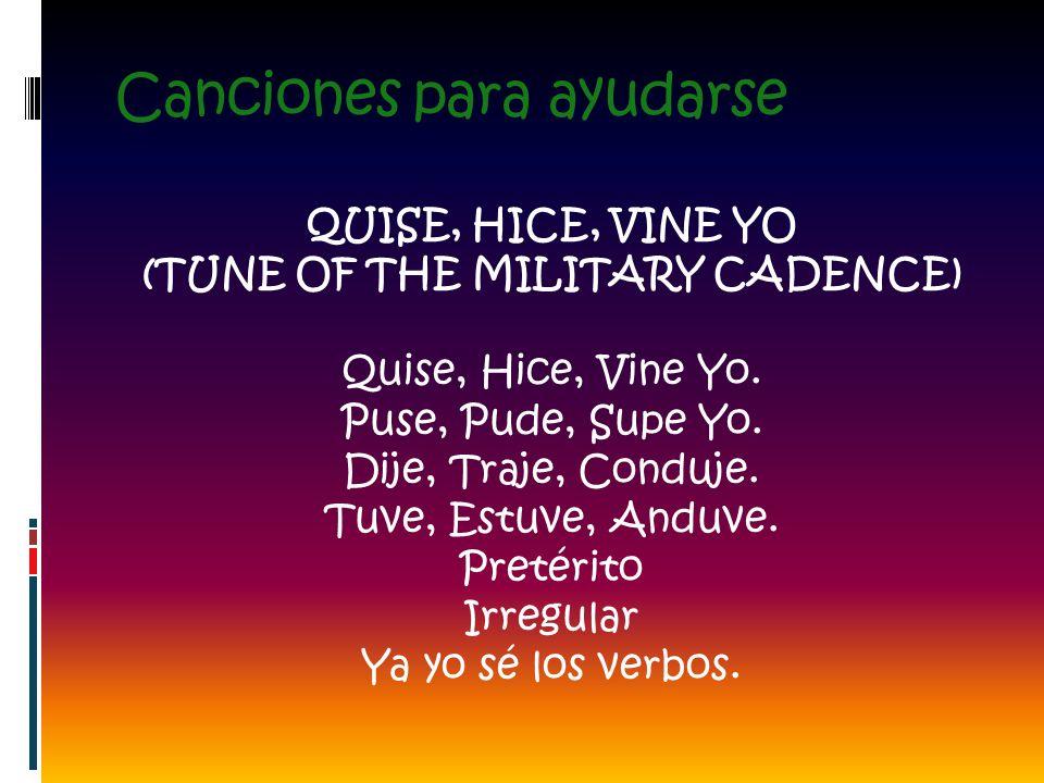 Canciones para ayudarse QUISE, HICE, VINE YO (TUNE OF THE MILITARY CADENCE) Quise, Hice, Vine Yo. Puse, Pude, Supe Yo. Dije, Traje, Conduje. Tuve, Est