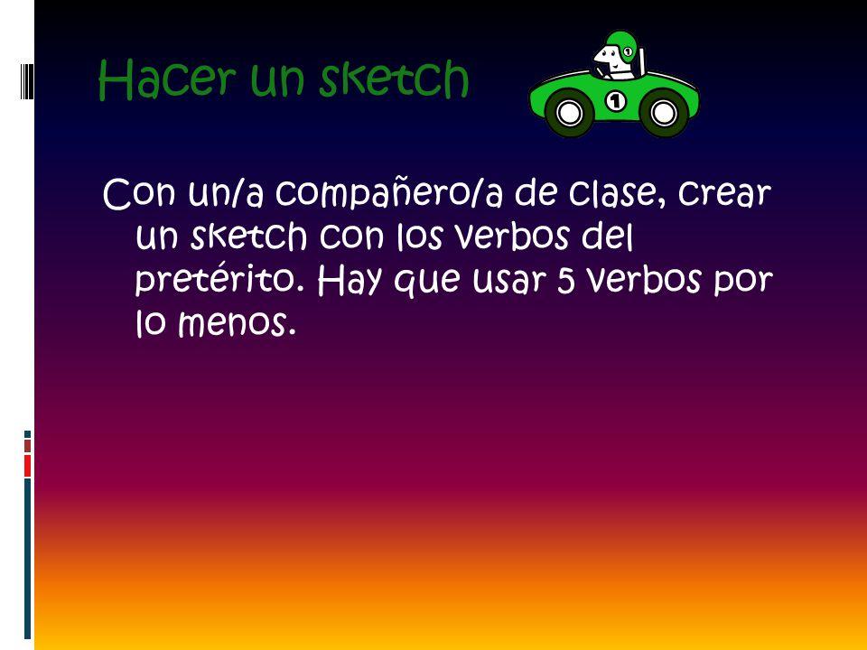 Hacer un sketch Con un/a compañero/a de clase, crear un sketch con los verbos del pretérito. Hay que usar 5 verbos por lo menos.