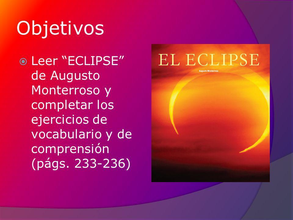Objetivos Leer ECLIPSE de Augusto Monterroso y completar los ejercicios de vocabulario y de comprensión (págs. 233-236)