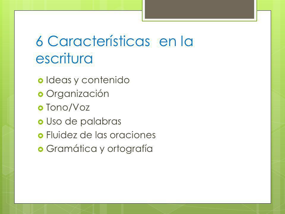 6 Características en la escritura Ideas y contenido Organización Tono/Voz Uso de palabras Fluidez de las oraciones Gramática y ortografía