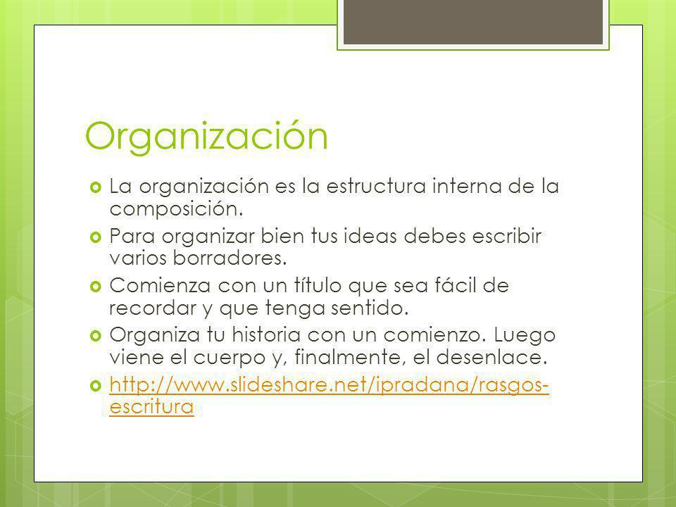 Organización La organización es la estructura interna de la composición. Para organizar bien tus ideas debes escribir varios borradores. Comienza con