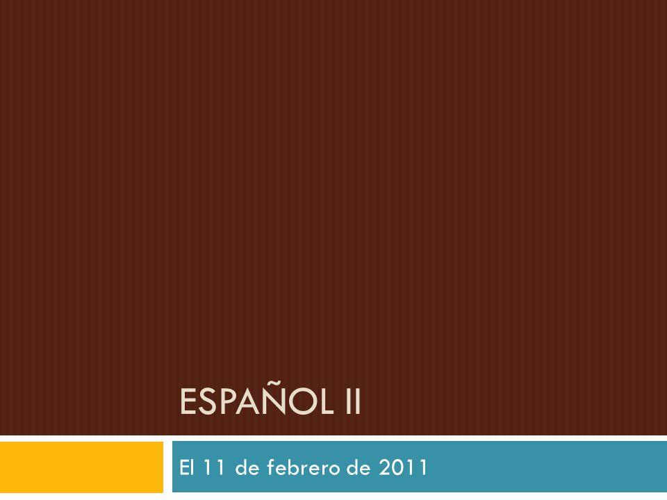 ESPAÑOL II El 11 de febrero de 2011