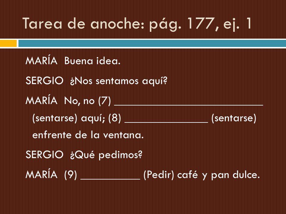Tarea de anoche: pág. 177, ej. 1 MARÍA Buena idea. SERGIO ¿Nos sentamos aquí? MARÍA No, no (7) _________________________ (sentarse) aquí; (8) ________