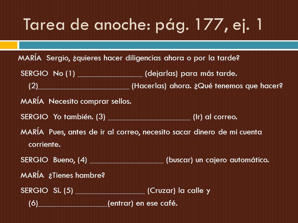 Tarea de anoche: pág. 177, ej. 1 MARÍA Sergio, ¿quieres hacer diligencias ahora o por la tarde? SERGIO No (1) _______________ (dejarlas) para más tard