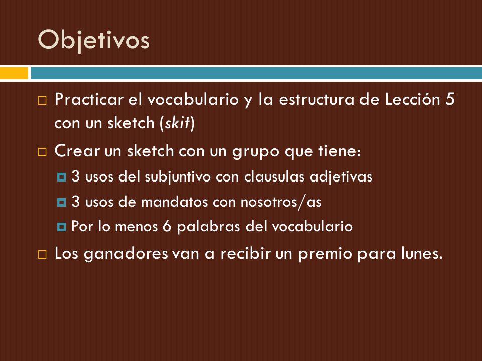 Objetivos Practicar el vocabulario y la estructura de Lección 5 con un sketch (skit) Crear un sketch con un grupo que tiene: 3 usos del subjuntivo con