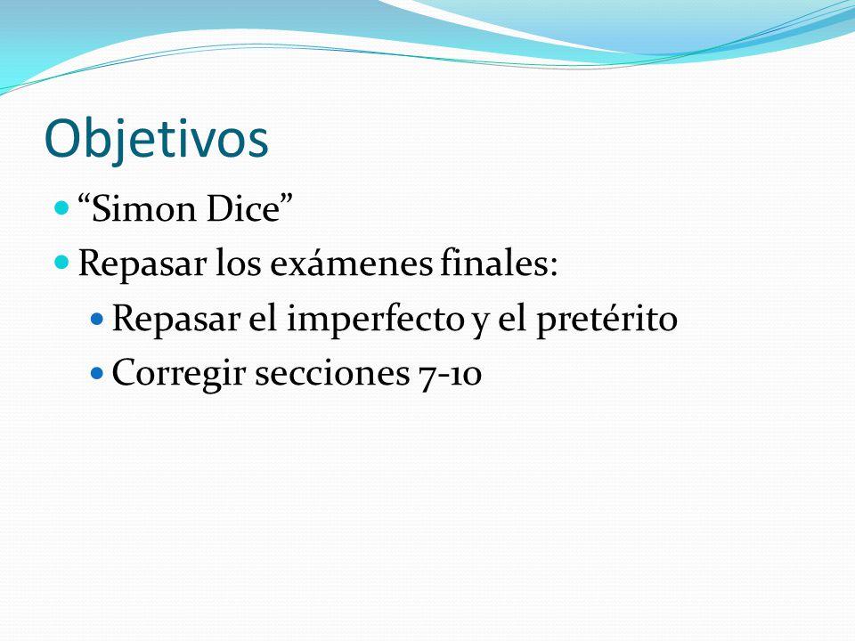 Objetivos Simon Dice Repasar los exámenes finales: Repasar el imperfecto y el pretérito Corregir secciones 7-10