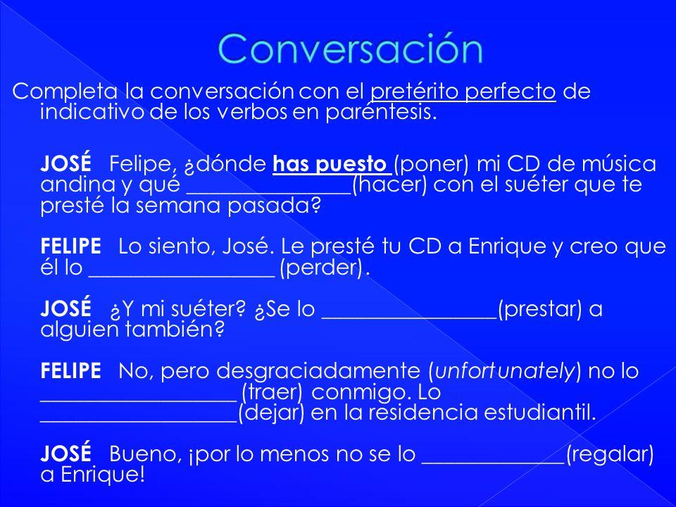 Completa la conversación con el pretérito perfecto de indicativo de los verbos en paréntesis. JOSÉ Felipe, ¿dónde has puesto (poner) mi CD de música a