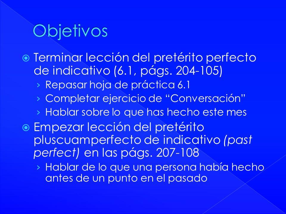 Terminar lección del pretérito perfecto de indicativo (6.1, págs. 204-105) Repasar hoja de práctica 6.1 Completar ejercicio de Conversación Hablar sob