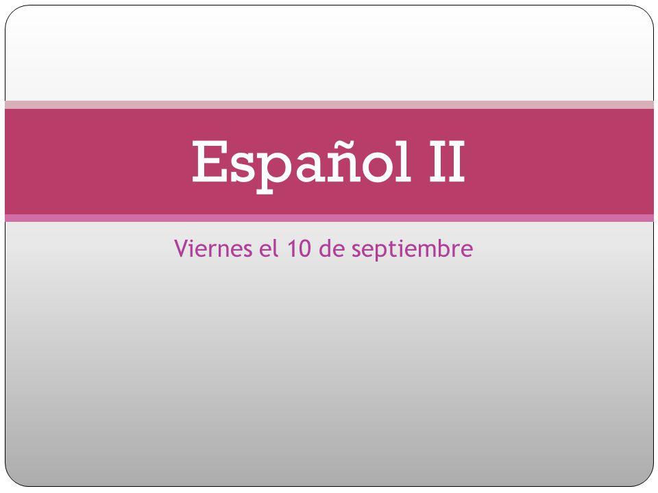 Viernes el 10 de septiembre Español II