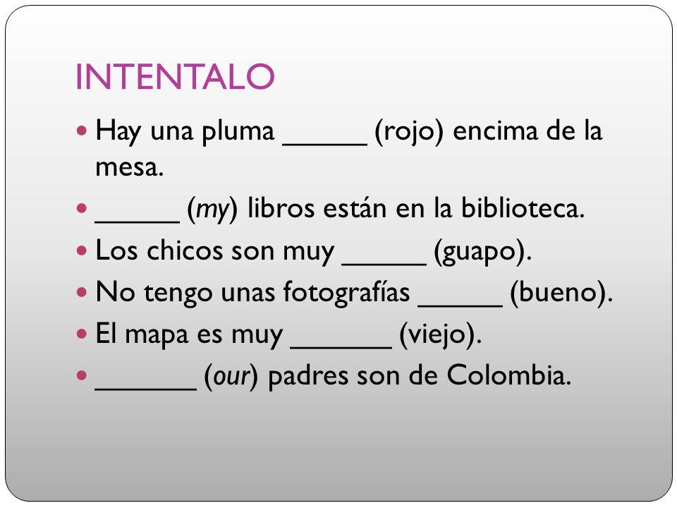INTENTALO Hay una pluma _____ (rojo) encima de la mesa. _____ (my) libros están en la biblioteca. Los chicos son muy _____ (guapo). No tengo unas foto