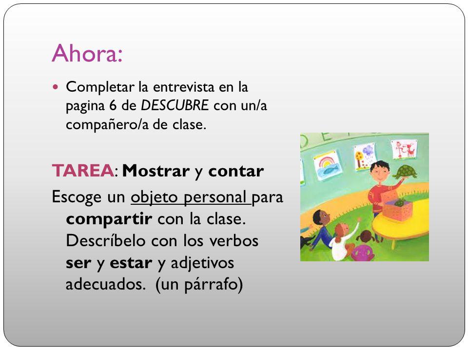 Ahora: Completar la entrevista en la pagina 6 de DESCUBRE con un/a compañero/a de clase. TAREA: Mostrar y contar Escoge un objeto personal para compar
