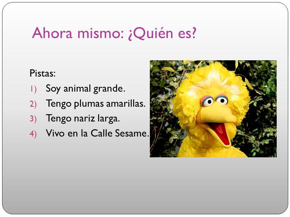 Ahora mismo: ¿Quién es? Pistas: 1) Soy animal grande. 2) Tengo plumas amarillas. 3) Tengo nariz larga. 4) Vivo en la Calle Sesame.