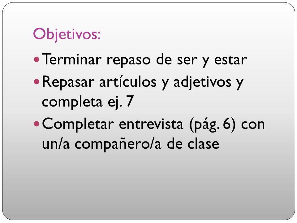 Objetivos: Terminar repaso de ser y estar Repasar artículos y adjetivos y completa ej. 7 Completar entrevista (pág. 6) con un/a compañero/a de clase
