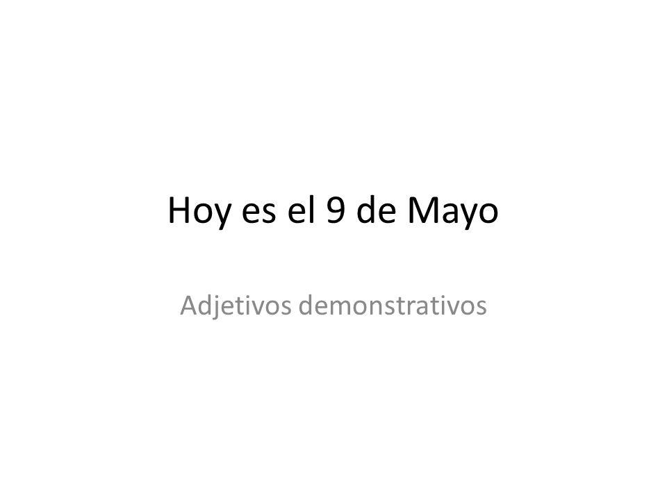 Hoy es el 9 de Mayo Adjetivos demonstrativos