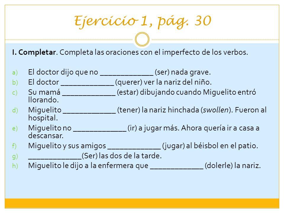 Ejercicio 1, pág. 30 I. Completar. Completa las oraciones con el imperfecto de los verbos. a) El doctor dijo que no _____________ (ser) nada grave. b)