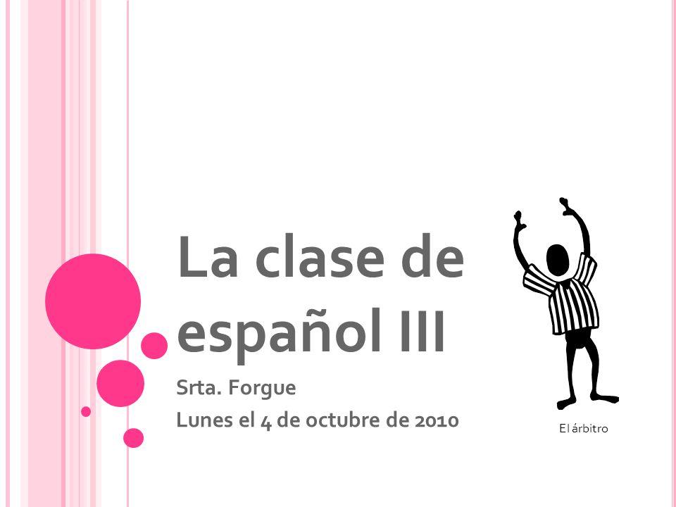 La clase de español III Srta. Forgue Lunes el 4 de octubre de 2010 El árbitro